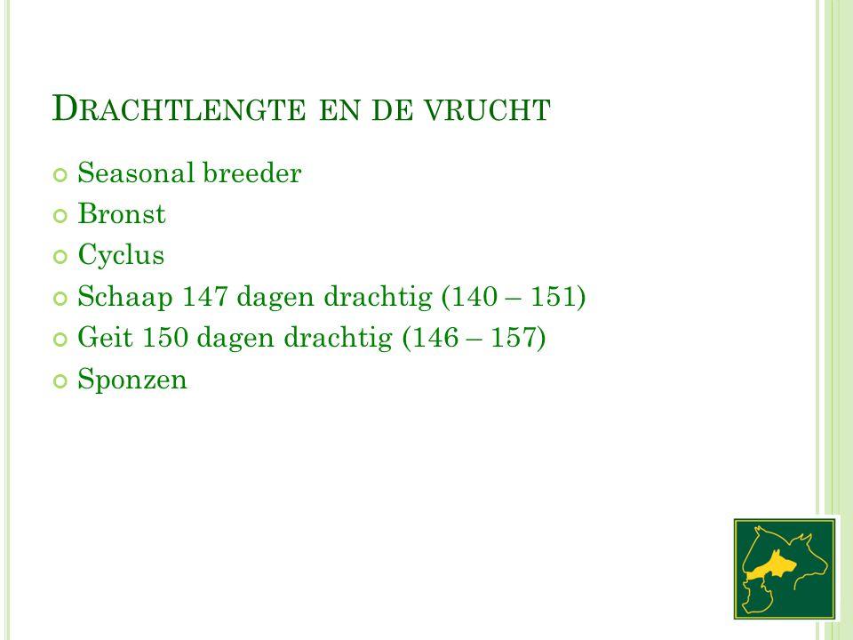 D RACHTLENGTE EN DE VRUCHT Seasonal breeder Bronst Cyclus Schaap 147 dagen drachtig (140 – 151) Geit 150 dagen drachtig (146 – 157) Sponzen