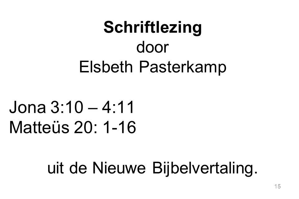15 Schriftlezing door Elsbeth Pasterkamp Jona 3:10 – 4:11 Matteüs 20: 1-16 uit de Nieuwe Bijbelvertaling.