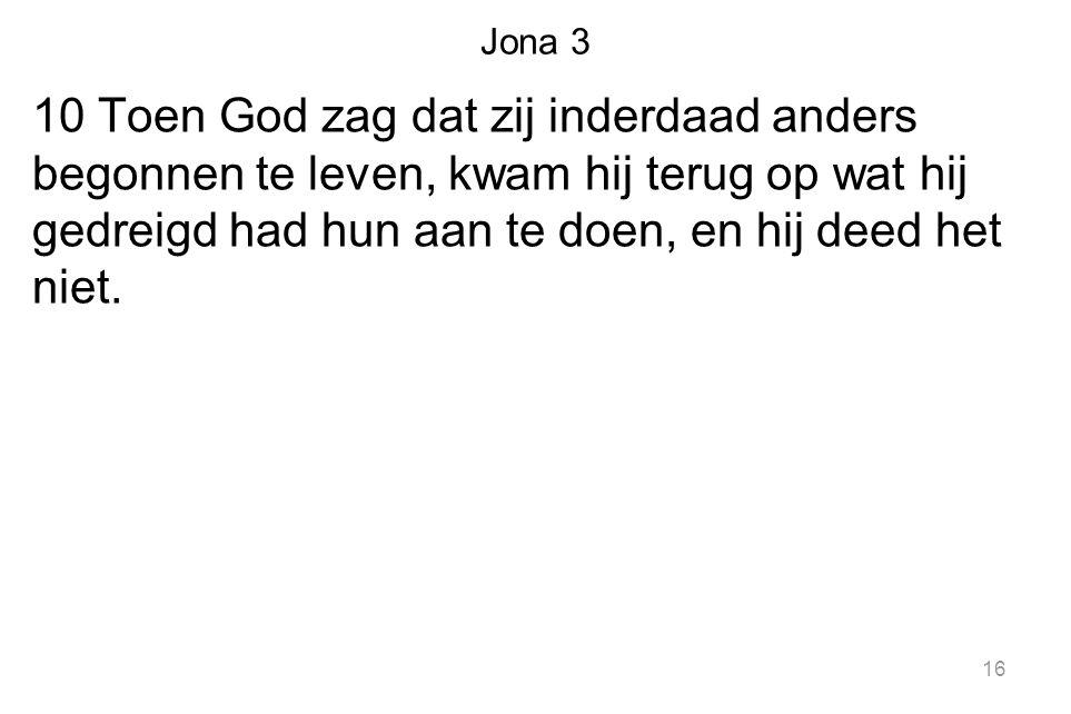 Jona 3 10 Toen God zag dat zij inderdaad anders begonnen te leven, kwam hij terug op wat hij gedreigd had hun aan te doen, en hij deed het niet.