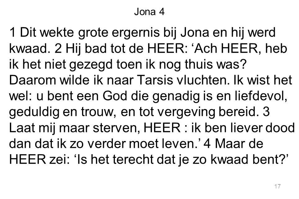 Jona 4 1 Dit wekte grote ergernis bij Jona en hij werd kwaad. 2 Hij bad tot de HEER: 'Ach HEER, heb ik het niet gezegd toen ik nog thuis was? Daarom w