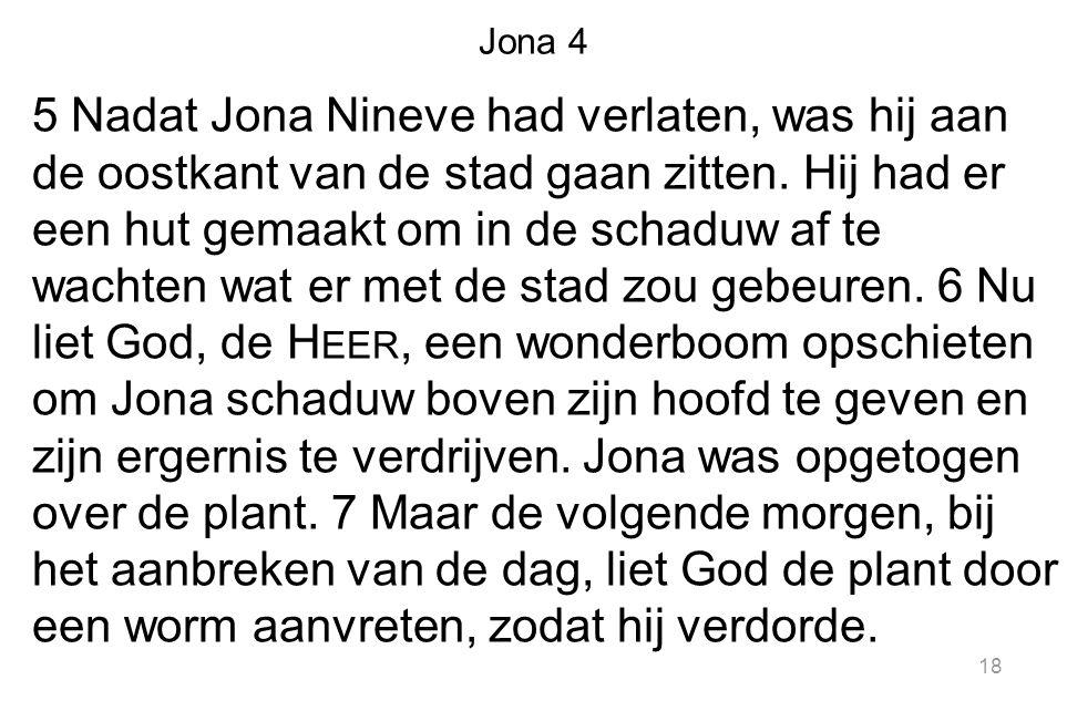 Jona 4 5 Nadat Jona Nineve had verlaten, was hij aan de oostkant van de stad gaan zitten. Hij had er een hut gemaakt om in de schaduw af te wachten wa