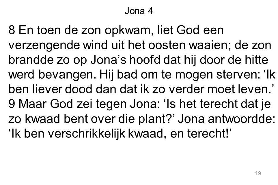 Jona 4 8 En toen de zon opkwam, liet God een verzengende wind uit het oosten waaien; de zon brandde zo op Jona's hoofd dat hij door de hitte werd beva