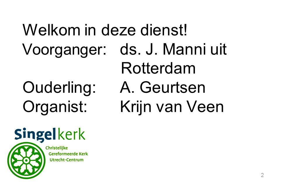 2 Welkom in deze dienst! Voorganger :ds. J. Manni uit Rotterdam Ouderling:A. Geurtsen Organist: Krijn van Veen