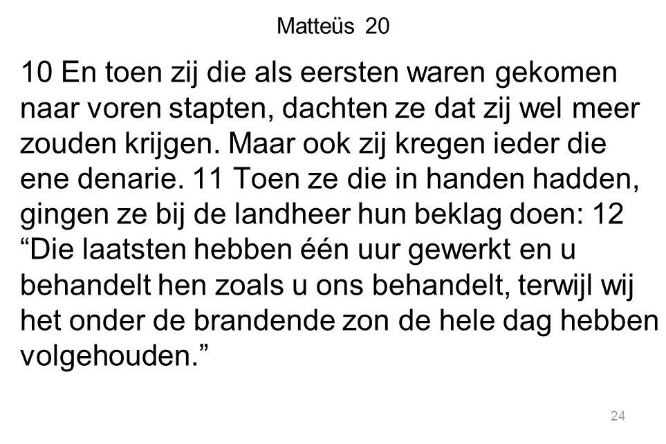 Matteüs 20 10 En toen zij die als eersten waren gekomen naar voren stapten, dachten ze dat zij wel meer zouden krijgen.