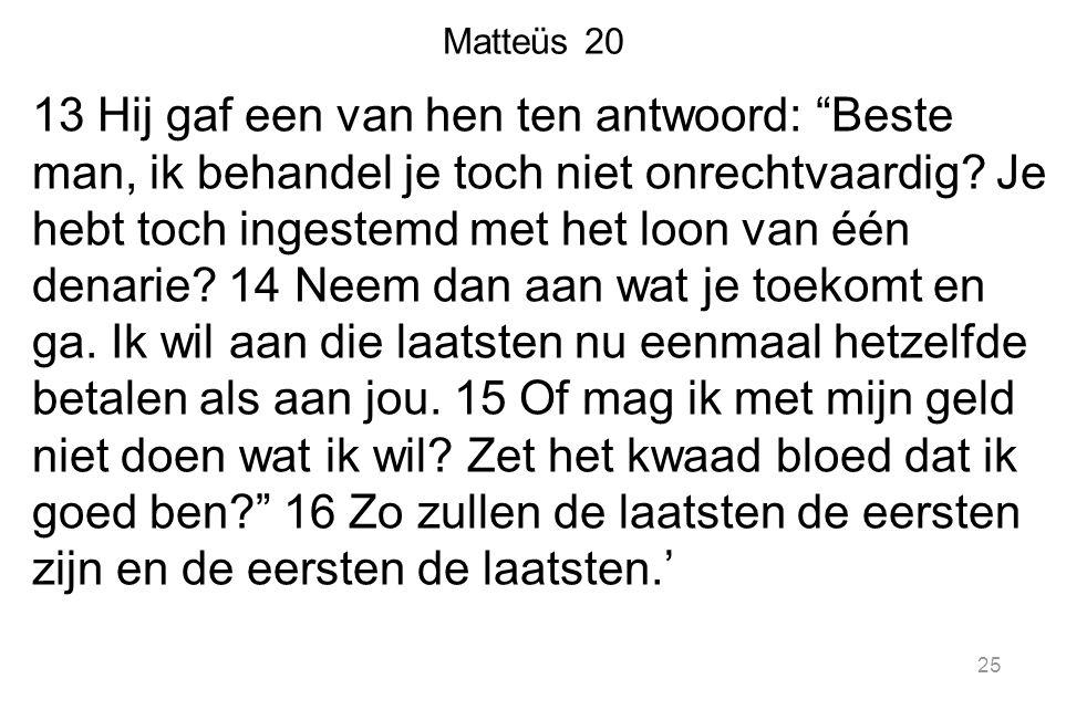 """Matteüs 20 13 Hij gaf een van hen ten antwoord: """"Beste man, ik behandel je toch niet onrechtvaardig? Je hebt toch ingestemd met het loon van één denar"""