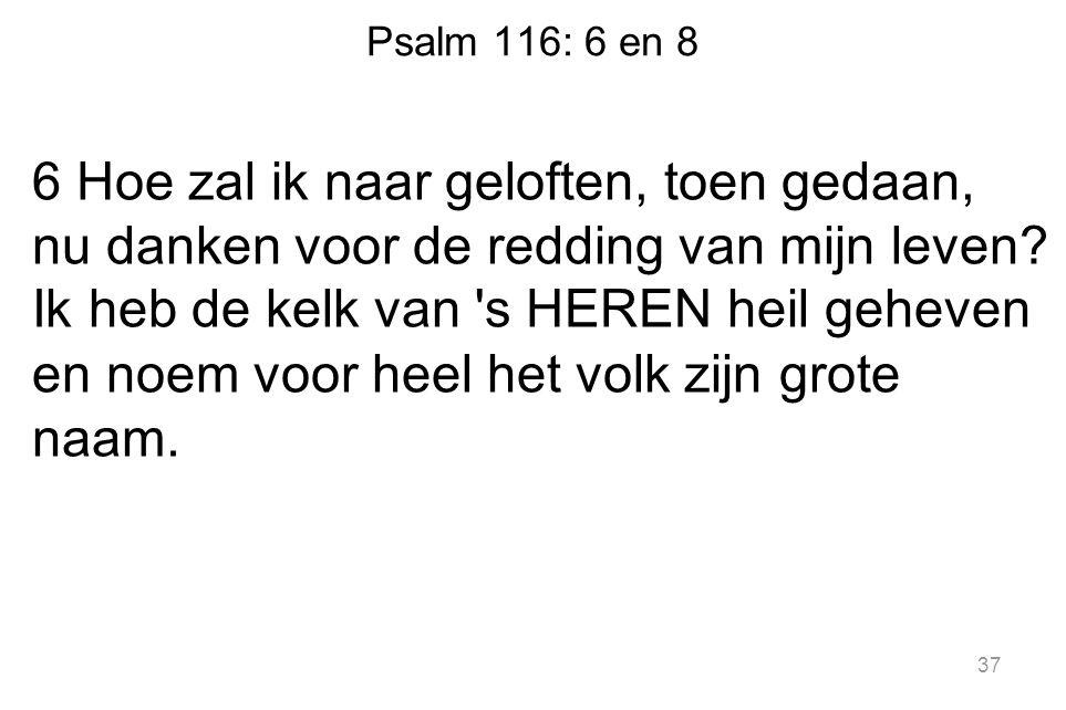 Psalm 116: 6 en 8 6 Hoe zal ik naar geloften, toen gedaan, nu danken voor de redding van mijn leven? Ik heb de kelk van 's HEREN heil geheven en noem