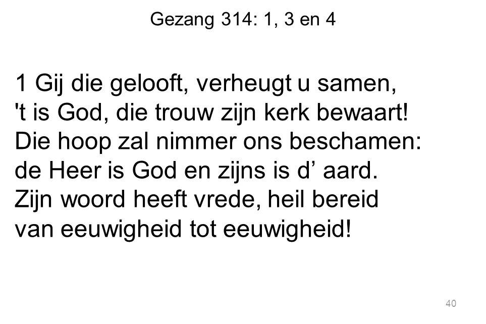 Gezang 314: 1, 3 en 4 1 Gij die gelooft, verheugt u samen, 't is God, die trouw zijn kerk bewaart! Die hoop zal nimmer ons beschamen: de Heer is God e