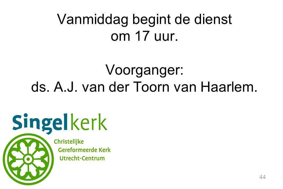 44 Vanmiddag begint de dienst om 17 uur. Voorganger: ds. A.J. van der Toorn van Haarlem.