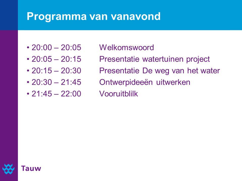 Programma van vanavond 20:00 – 20:05Welkomswoord 20:05 – 20:15 Presentatie watertuinen project 20:15 – 20:30Presentatie De weg van het water 20:30 – 21:45Ontwerpideeën uitwerken 21:45 – 22:00 Vooruitblik