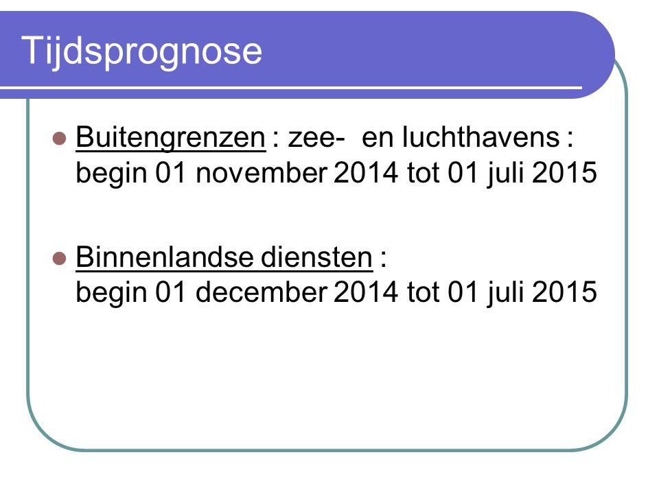 Tijdsprognose Buitengrenzen : zee- en luchthavens : begin 01 november 2014 tot 01 juli 2015 Binnenlandse diensten : begin 01 december 2014 tot 01 juli