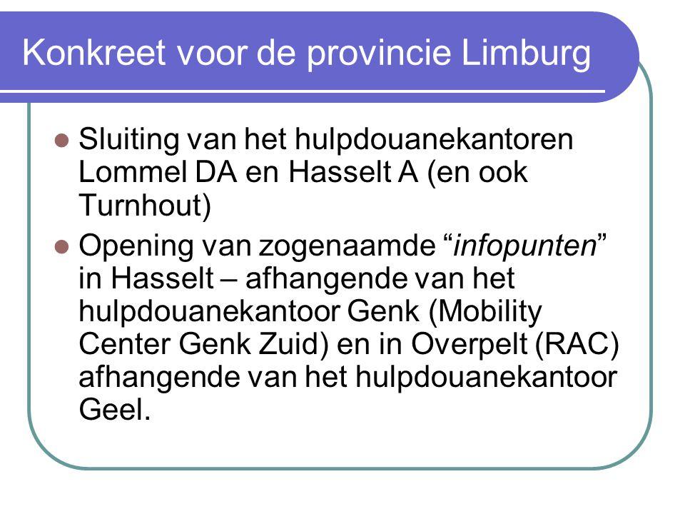 """Konkreet voor de provincie Limburg Sluiting van het hulpdouanekantoren Lommel DA en Hasselt A (en ook Turnhout) Opening van zogenaamde """"infopunten"""" in"""