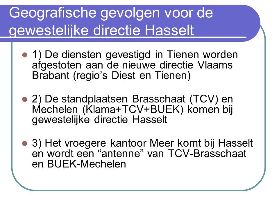 Geografische gevolgen voor de gewestelijke directie Hasselt 1) De diensten gevestigd in Tienen worden afgestoten aan de nieuwe directie Vlaams Brabant