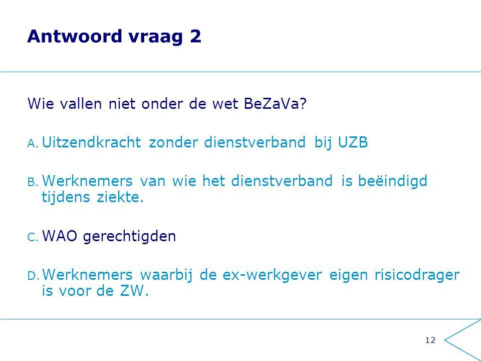 12 Antwoord vraag 2 Wie vallen niet onder de wet BeZaVa? A. Uitzendkracht zonder dienstverband bij UZB B. Werknemers van wie het dienstverband is beëi
