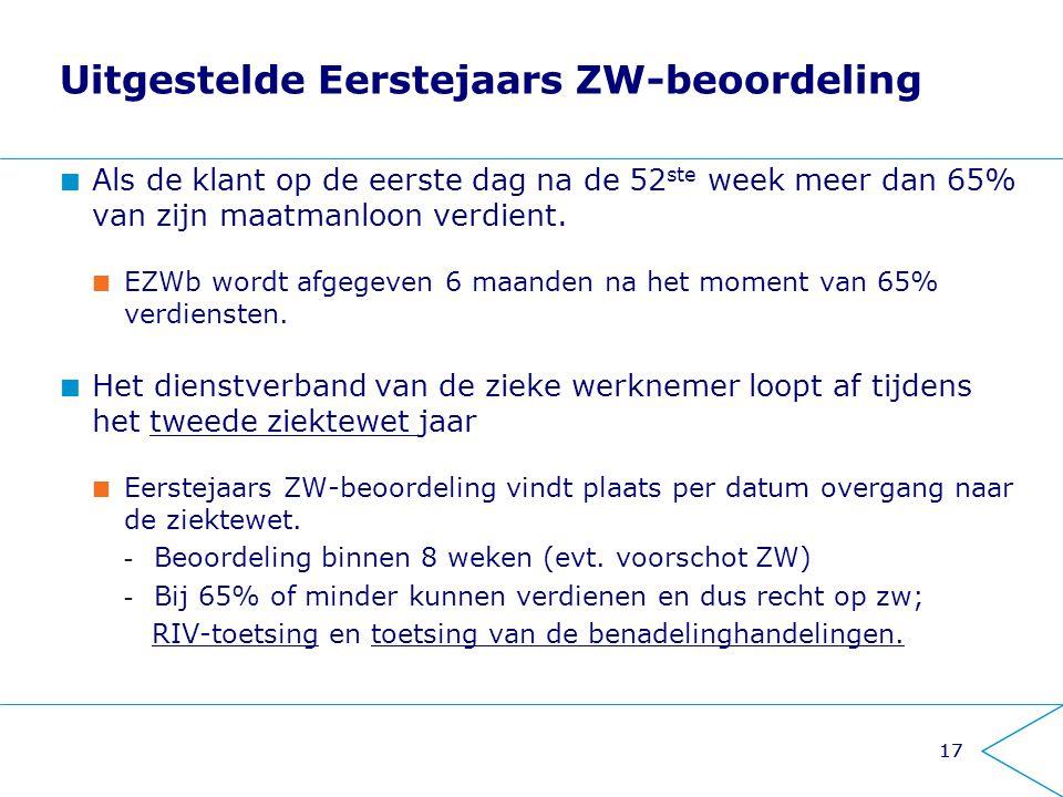 17 Uitgestelde Eerstejaars ZW-beoordeling Als de klant op de eerste dag na de 52 ste week meer dan 65% van zijn maatmanloon verdient. EZWb wordt afgeg