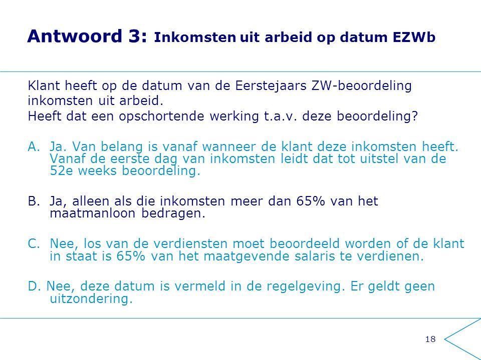 18 Antwoord 3: Inkomsten uit arbeid op datum EZWb Klant heeft op de datum van de Eerstejaars ZW-beoordeling inkomsten uit arbeid. Heeft dat een opscho