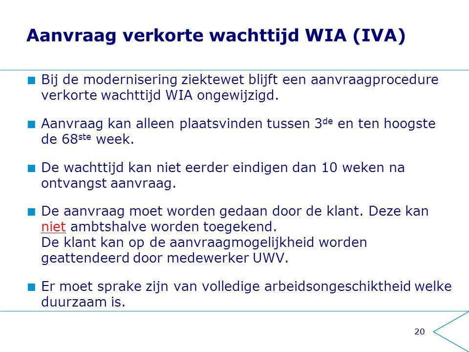 20 Aanvraag verkorte wachttijd WIA (IVA) Bij de modernisering ziektewet blijft een aanvraagprocedure verkorte wachttijd WIA ongewijzigd. Aanvraag kan
