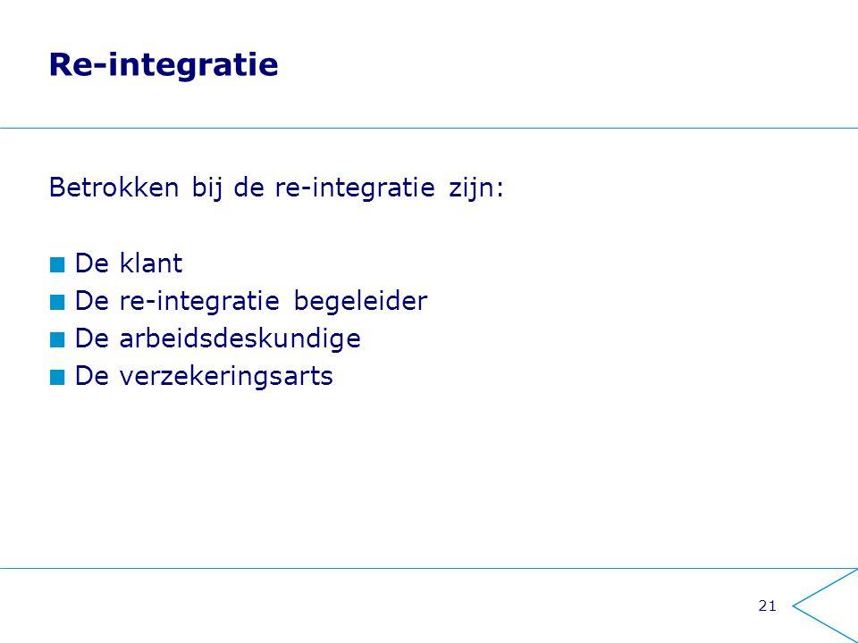21 Re-integratie Betrokken bij de re-integratie zijn: De klant De re-integratie begeleider De arbeidsdeskundige De verzekeringsarts