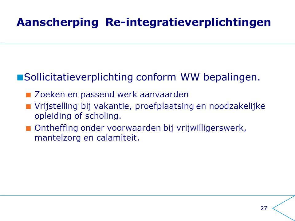 27 Aanscherping Re-integratieverplichtingen Sollicitatieverplichting conform WW bepalingen. Zoeken en passend werk aanvaarden Vrijstelling bij vakanti