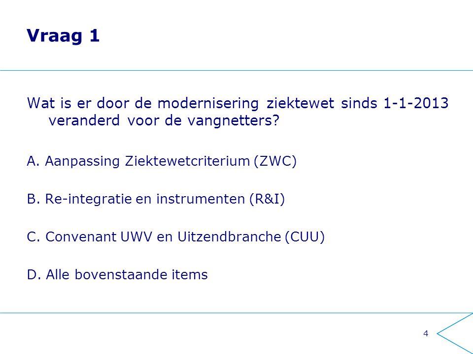 4 Vraag 1 Wat is er door de modernisering ziektewet sinds 1-1-2013 veranderd voor de vangnetters? A. Aanpassing Ziektewetcriterium (ZWC) B. Re-integra