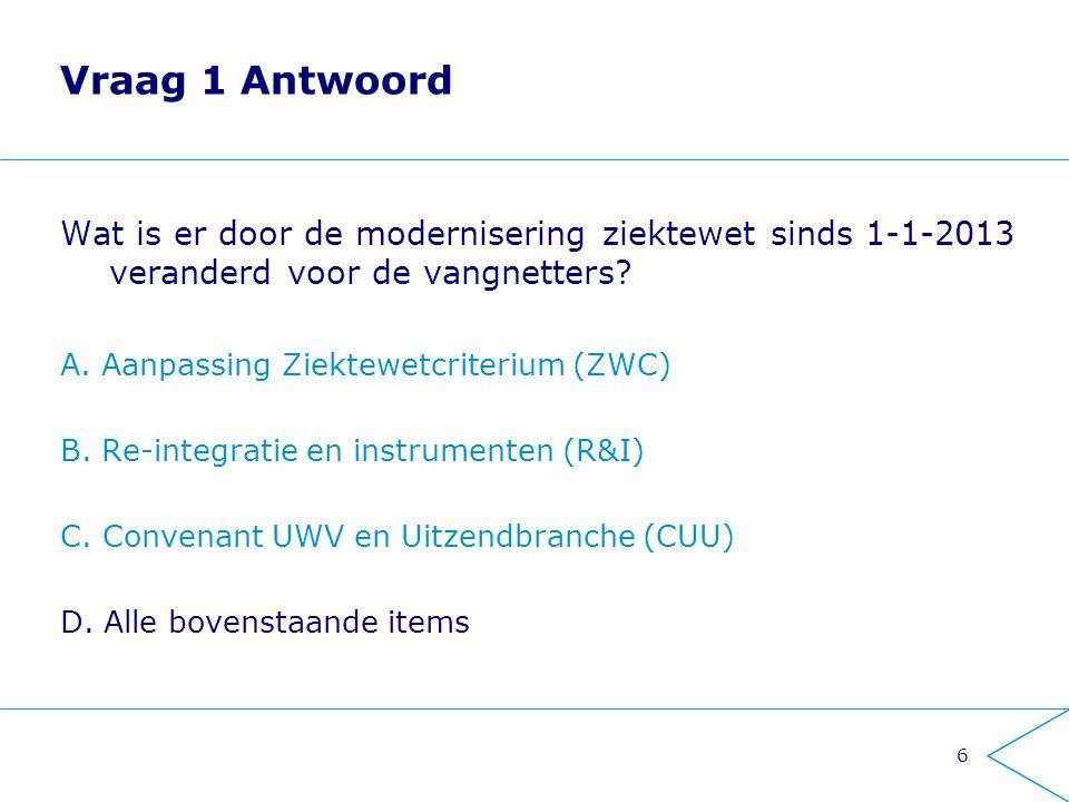 6 Vraag 1 Antwoord Wat is er door de modernisering ziektewet sinds 1-1-2013 veranderd voor de vangnetters? A. Aanpassing Ziektewetcriterium (ZWC) B. R