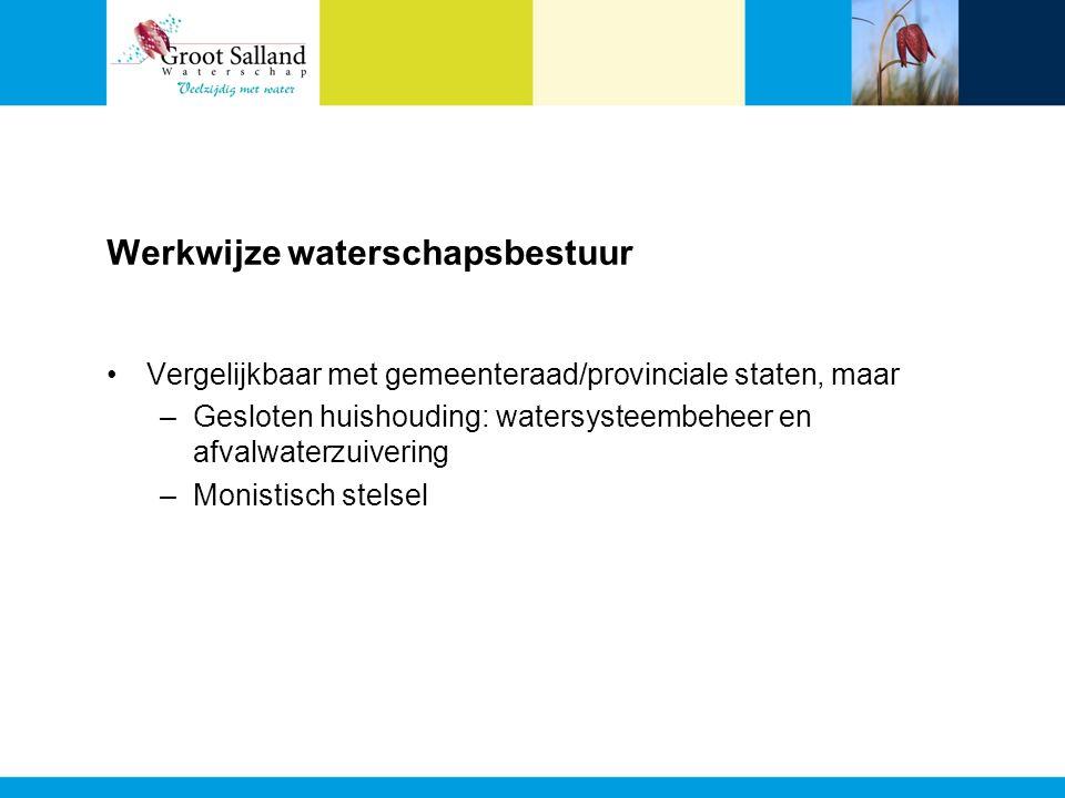 Werkwijze waterschapsbestuur Vergelijkbaar met gemeenteraad/provinciale staten, maar –Gesloten huishouding: watersysteembeheer en afvalwaterzuivering –Monistisch stelsel