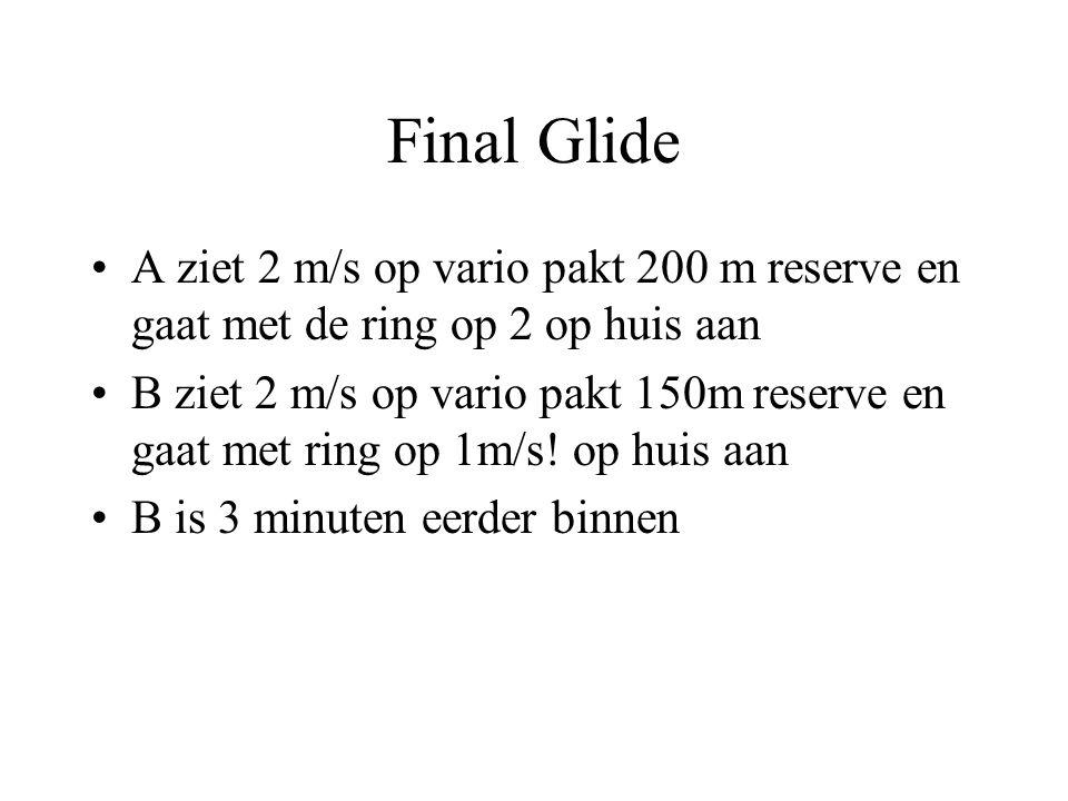 Final Glide A ziet 2 m/s op vario pakt 200 m reserve en gaat met de ring op 2 op huis aan B ziet 2 m/s op vario pakt 150m reserve en gaat met ring op 1m/s.