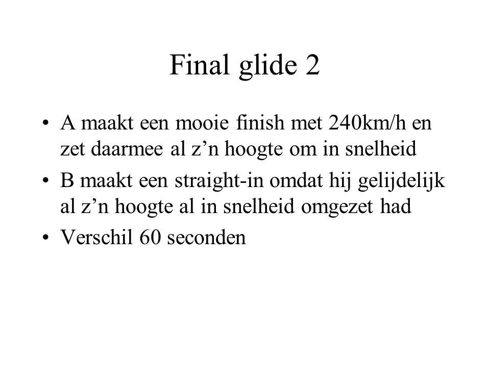 Final glide 2 A maakt een mooie finish met 240km/h en zet daarmee al z'n hoogte om in snelheid B maakt een straight-in omdat hij gelijdelijk al z'n hoogte al in snelheid omgezet had Verschil 60 seconden