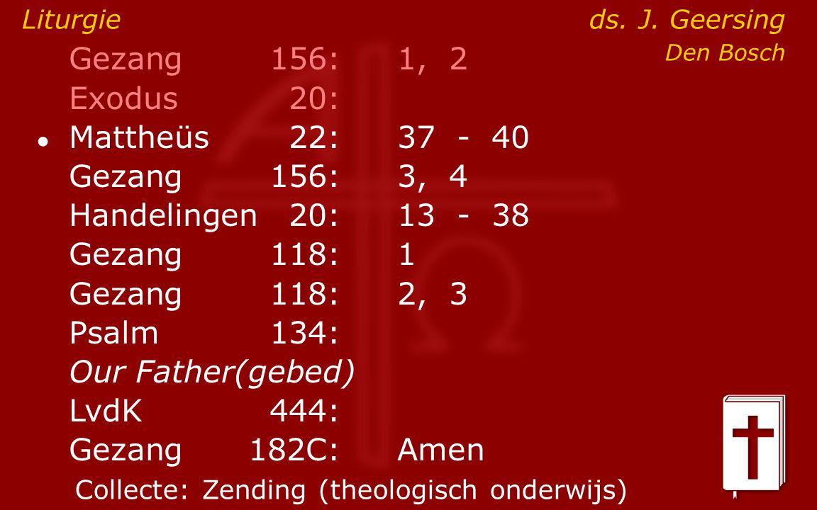 Gezang156:1, 2 Exodus20: ● Mattheüs22:37- 40 Gezang156:3, 4 Handelingen20:13- 38 Gezang118:1 Gezang118:2, 3 Psalm134: Our Father(gebed) LvdK444: Gezang 182C:Amen Liturgie ds.