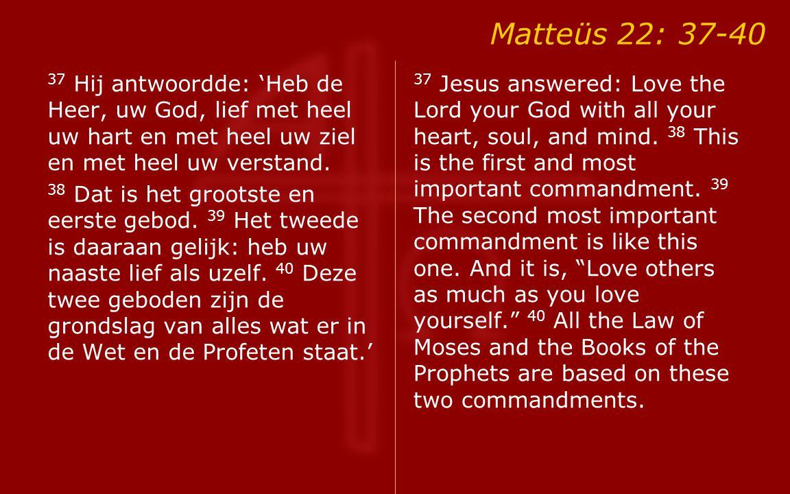 Matteüs 22: 37-40 37 Hij antwoordde: 'Heb de Heer, uw God, lief met heel uw hart en met heel uw ziel en met heel uw verstand.