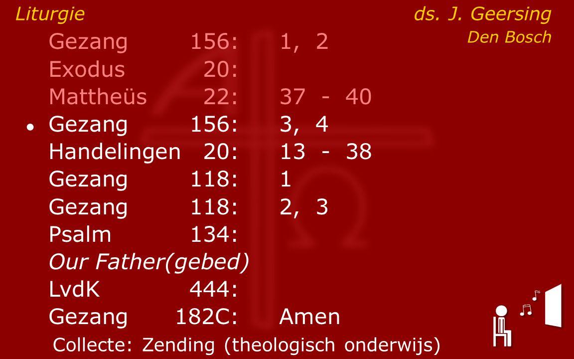 Gezang156:1, 2 Exodus20: Mattheüs22:37- 40 ● Gezang156:3, 4 Handelingen20:13- 38 Gezang118:1 Gezang118:2, 3 Psalm134: Our Father(gebed) LvdK444: Gezang 182C:Amen Liturgie ds.