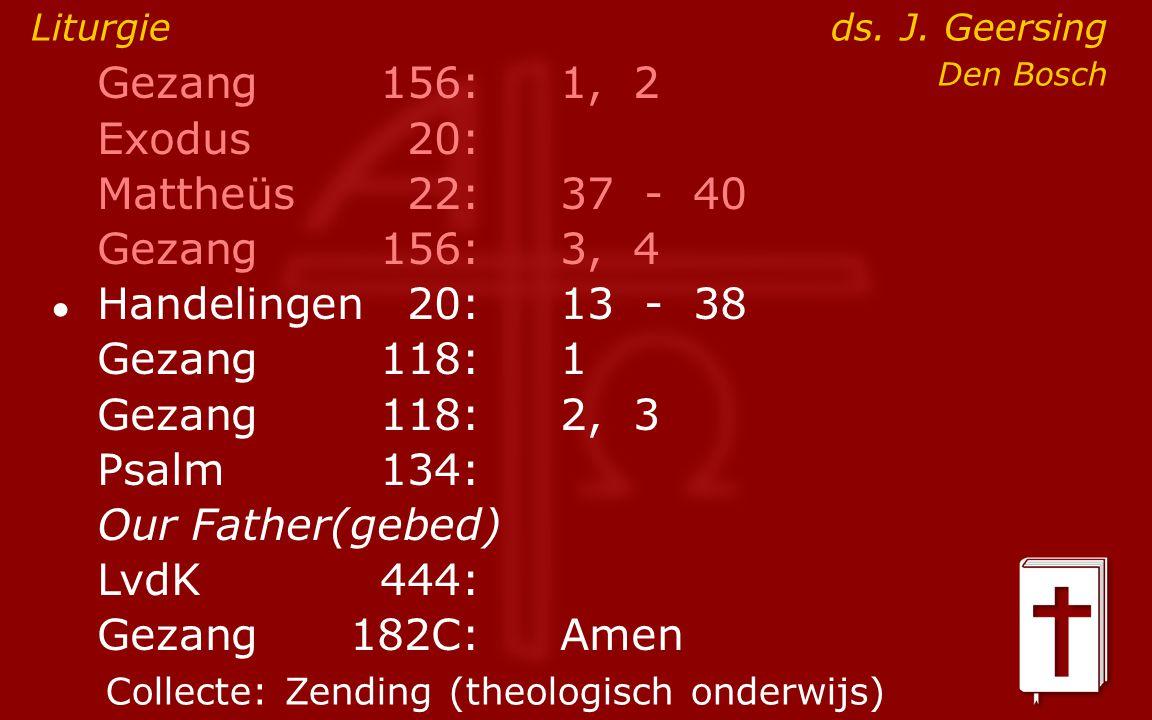 Gezang156:1, 2 Exodus20: Mattheüs22:37- 40 Gezang156:3, 4 ● Handelingen20:13- 38 Gezang118:1 Gezang118:2, 3 Psalm134: Our Father(gebed) LvdK444: Gezang 182C:Amen Liturgie ds.