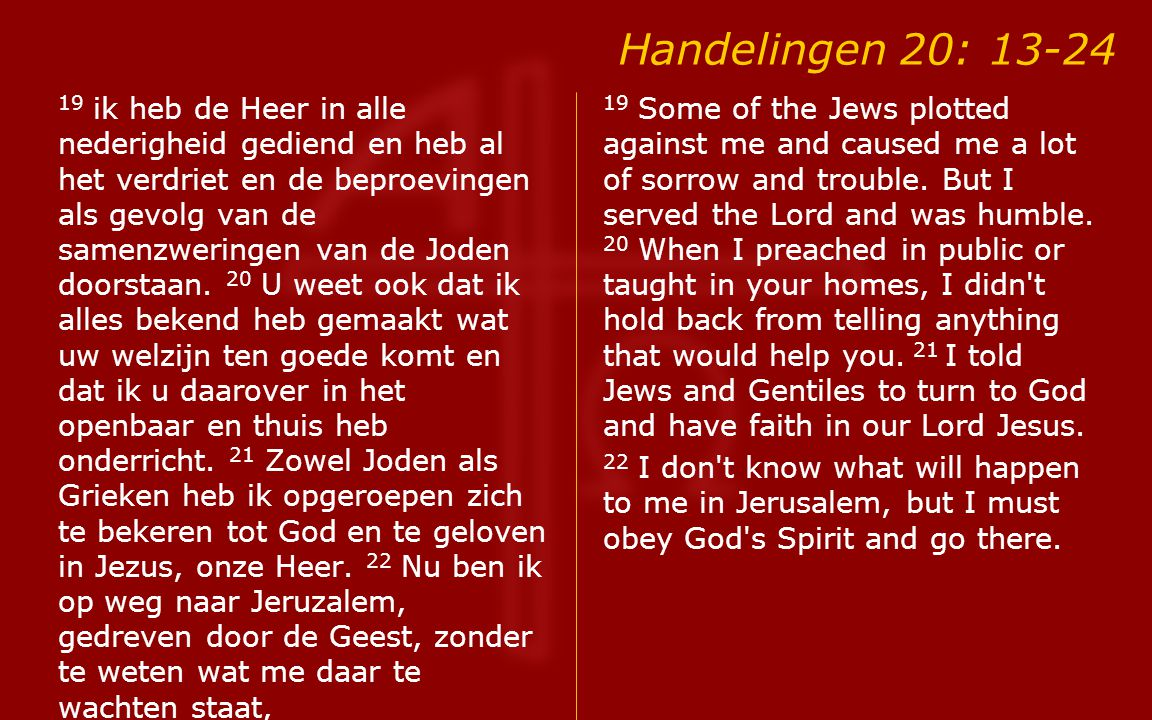Handelingen 20: 13-24 19 ik heb de Heer in alle nederigheid gediend en heb al het verdriet en de beproevingen als gevolg van de samenzweringen van de Joden doorstaan.