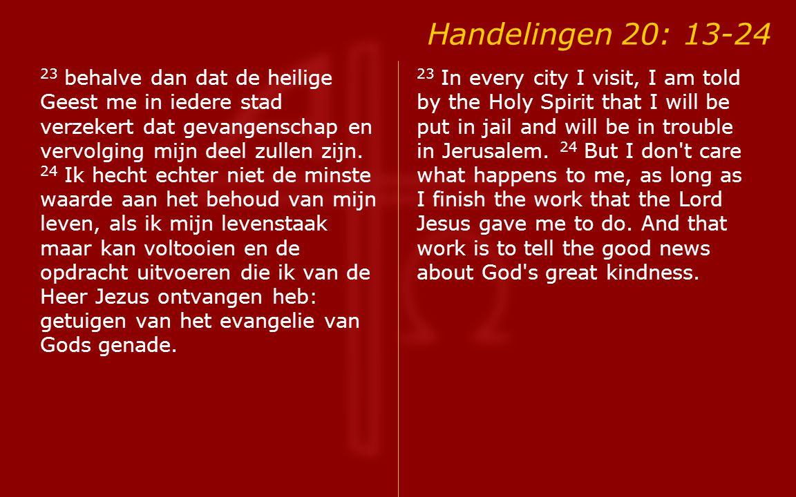 Handelingen 20: 13-24 23 behalve dan dat de heilige Geest me in iedere stad verzekert dat gevangenschap en vervolging mijn deel zullen zijn.
