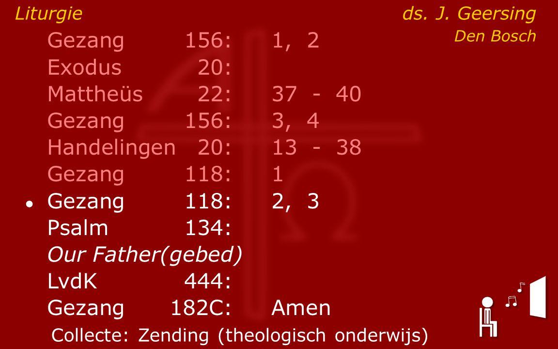 Gezang156:1, 2 Exodus20: Mattheüs22:37- 40 Gezang156:3, 4 Handelingen20:13- 38 Gezang118:1 ● Gezang118:2, 3 Psalm134: Our Father(gebed) LvdK444: Gezang 182C:Amen Liturgie ds.