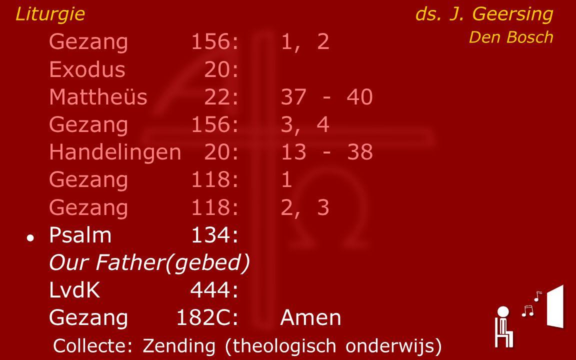 Gezang156:1, 2 Exodus20: Mattheüs22:37- 40 Gezang156:3, 4 Handelingen20:13- 38 Gezang118:1 Gezang118:2, 3 ● Psalm134: Our Father(gebed) LvdK444: Gezang 182C:Amen Liturgie ds.
