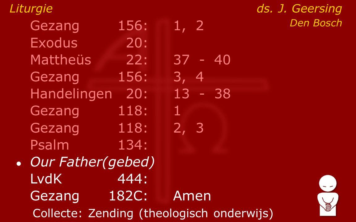 Gezang156:1, 2 Exodus20: Mattheüs22:37- 40 Gezang156:3, 4 Handelingen20:13- 38 Gezang118:1 Gezang118:2, 3 Psalm134: ● Our Father(gebed) LvdK444: Gezang 182C:Amen Liturgie ds.