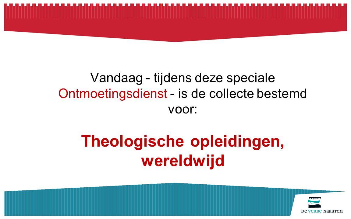 Vandaag - tijdens deze speciale Ontmoetingsdienst - is de collecte bestemd voor: Theologische opleidingen, wereldwijd