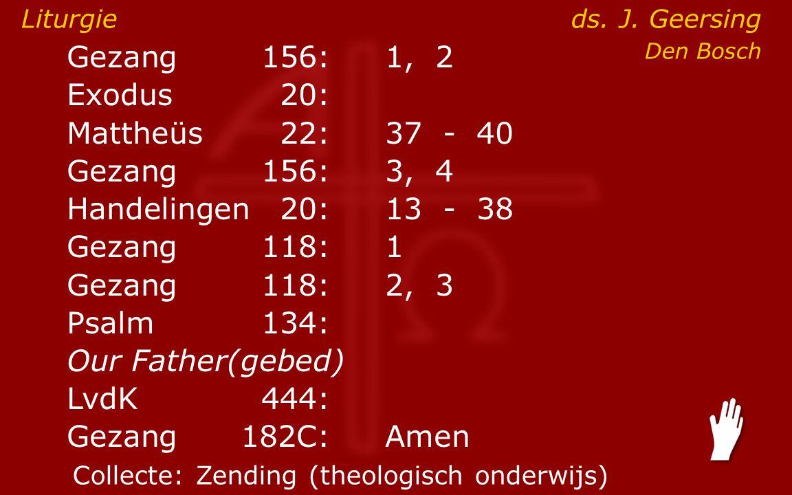 Gezang156:1, 2 Exodus20: Mattheüs22:37- 40 Gezang156:3, 4 Handelingen20:13- 38 Gezang118:1 Gezang118:2, 3 Psalm134: Our Father(gebed) ● LvdK444: Gezang 182C:Amen Liturgie ds.