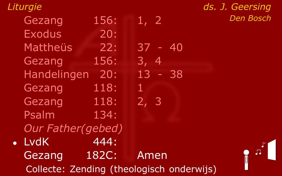 Gezang156:1, 2 Exodus20: Mattheüs22:37- 40 Gezang156:3, 4 Handelingen20:13- 38 Gezang118:1 Gezang118:2, 3 Psalm134: Our Father(gebed) ● LvdK444: Gezan