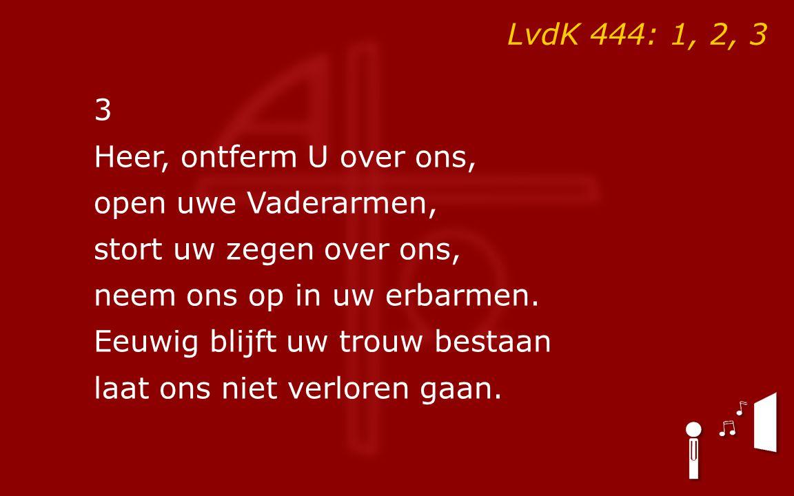 LvdK 444: 1, 2, 3 3 Heer, ontferm U over ons, open uwe Vaderarmen, stort uw zegen over ons, neem ons op in uw erbarmen.