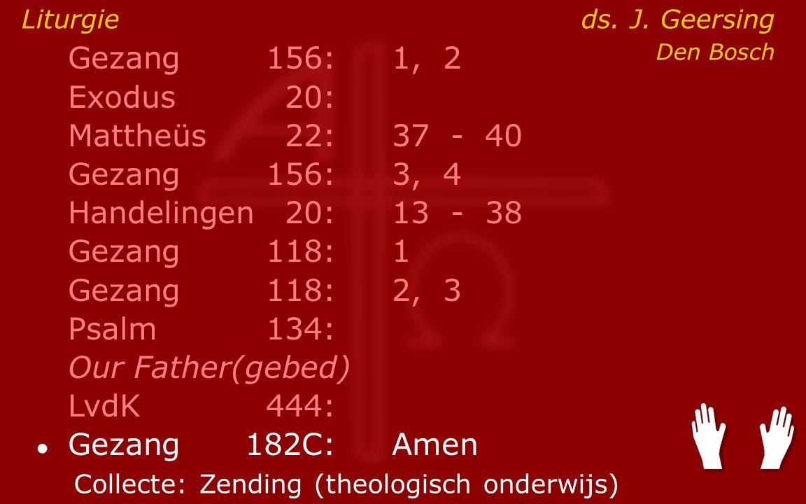 Gezang156:1, 2 Exodus20: Mattheüs22:37- 40 Gezang156:3, 4 Handelingen20:13- 38 Gezang118:1 Gezang118:2, 3 Psalm134: Our Father(gebed) LvdK444: ● Gezang 182C:Amen Liturgie ds.