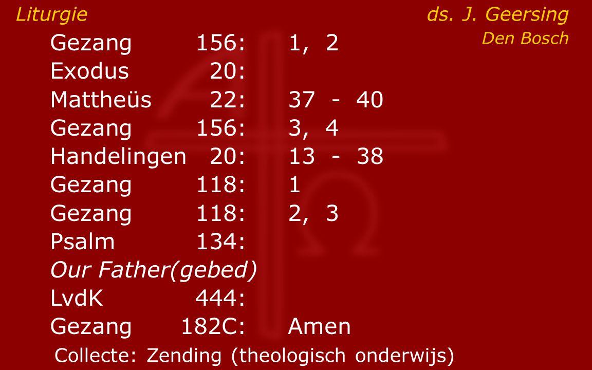 Gezang156:1, 2 Exodus20: Mattheüs22:37- 40 Gezang156:3, 4 Handelingen20:13- 38 Gezang118:1 Gezang118:2, 3 Psalm134: Our Father(gebed) LvdK444: Gezang 182C:Amen Liturgie ds.