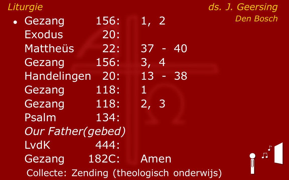 ● Gezang156:1, 2 Exodus20: Mattheüs22:37- 40 Gezang156:3, 4 Handelingen20:13- 38 Gezang118:1 Gezang118:2, 3 Psalm134: Our Father(gebed) LvdK444: Gezang 182C:Amen Liturgie ds.