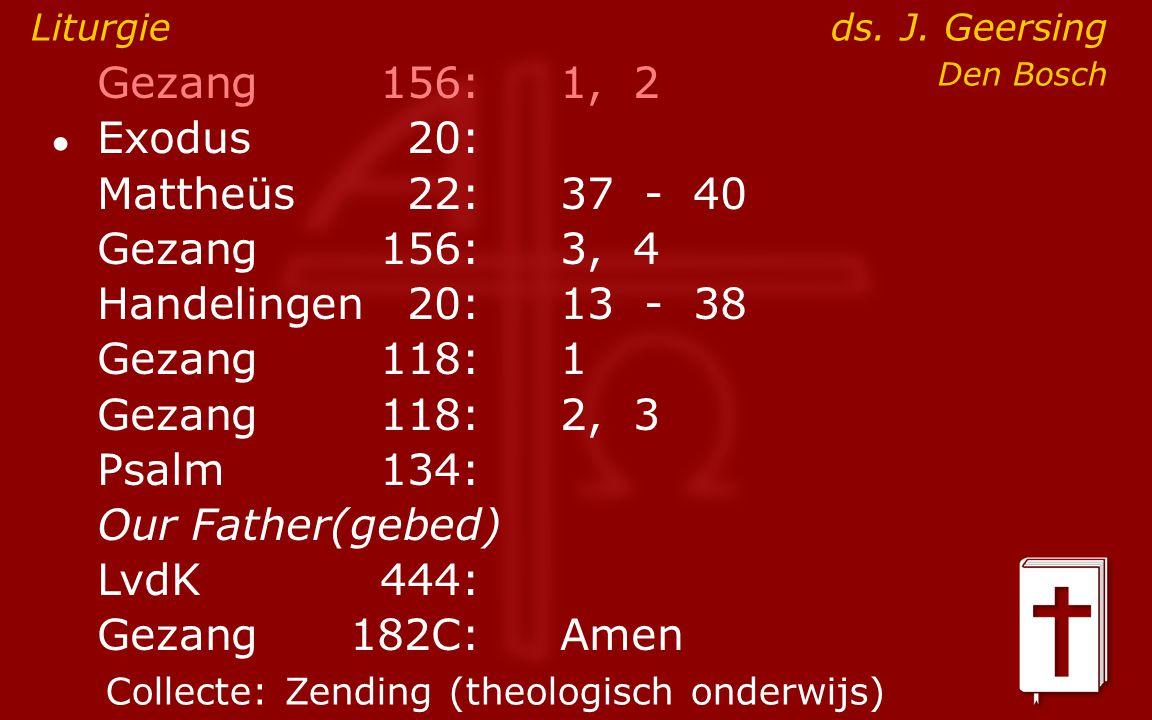 Gezang156:1, 2 ● Exodus20: Mattheüs22:37- 40 Gezang156:3, 4 Handelingen20:13- 38 Gezang118:1 Gezang118:2, 3 Psalm134: Our Father(gebed) LvdK444: Gezang 182C:Amen Liturgie ds.