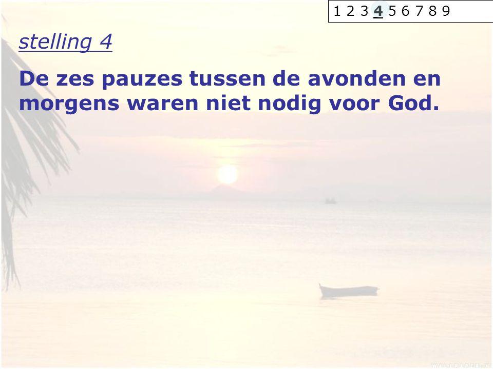 stelling 4 De zes pauzes tussen de avonden en morgens waren niet nodig voor God. 1 2 3 4 5 6 7 8 9