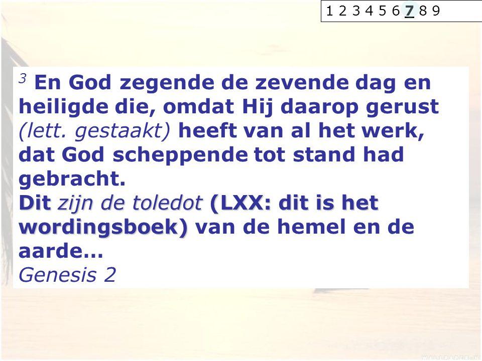 3 En God zegende de zevende dag en heiligde die, omdat Hij daarop gerust (lett. gestaakt) heeft van al het werk, dat God scheppende tot stand had gebr