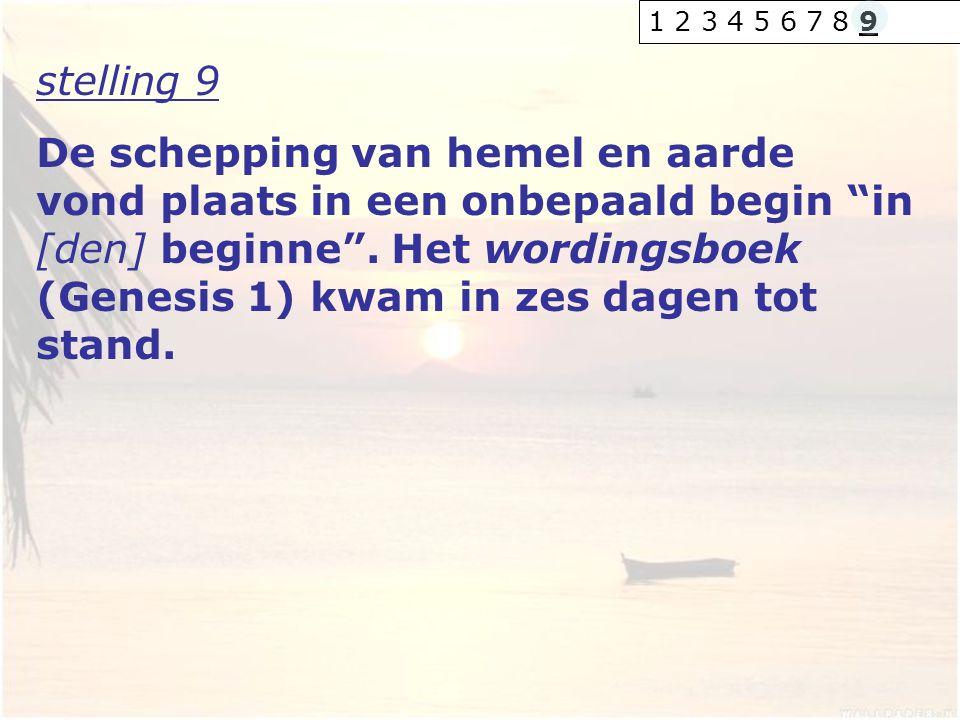 """stelling 9 De schepping van hemel en aarde vond plaats in een onbepaald begin """"in [den] beginne"""". Het wordingsboek (Genesis 1) kwam in zes dagen tot s"""