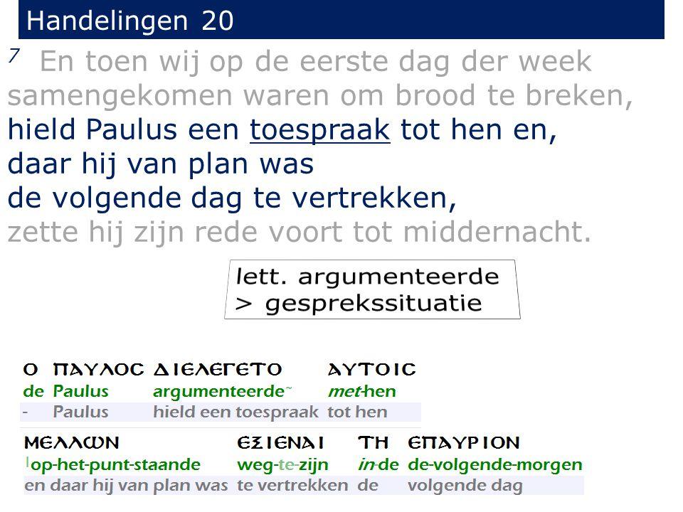 Handelingen 20 7 En toen wij op de eerste dag der week samengekomen waren om brood te breken, hield Paulus een toespraak tot hen en, daar hij van plan