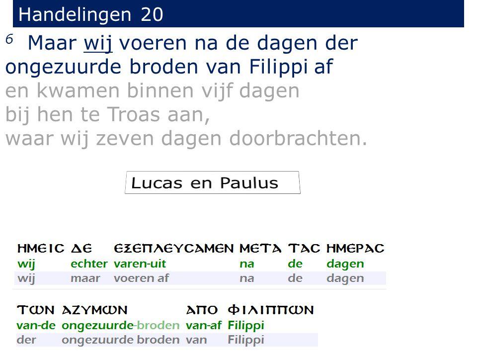 Handelingen 20 6 Maar wij voeren na de dagen der ongezuurde broden van Filippi af en kwamen binnen vijf dagen bij hen te Troas aan, waar wij zeven dag