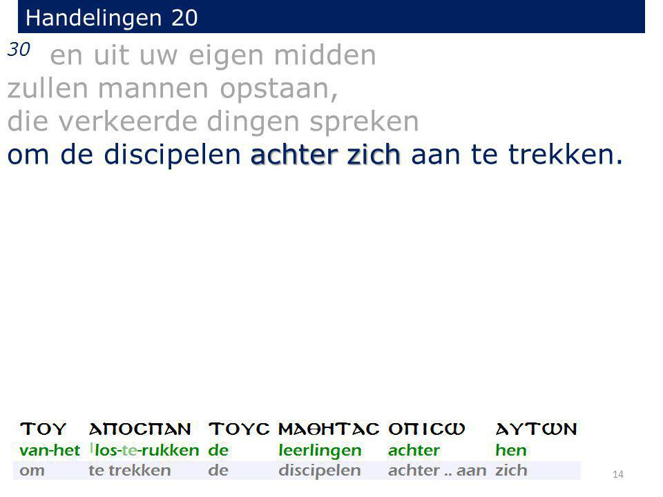 30 en uit uw eigen midden zullen mannen opstaan, die verkeerde dingen spreken achter zich om de discipelen achter zich aan te trekken. Handelingen 20